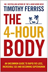 The 4-Hour Body: An Uncommon Guide to Rapid Fat-loss, Incredible Sex and Becoming Superhuman Kindle Edition