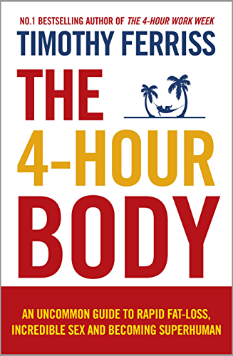 The 4-Hour Body: An Uncommon Guide to Rapid Fat-loss; Incredible Sex and Becoming Superhuman