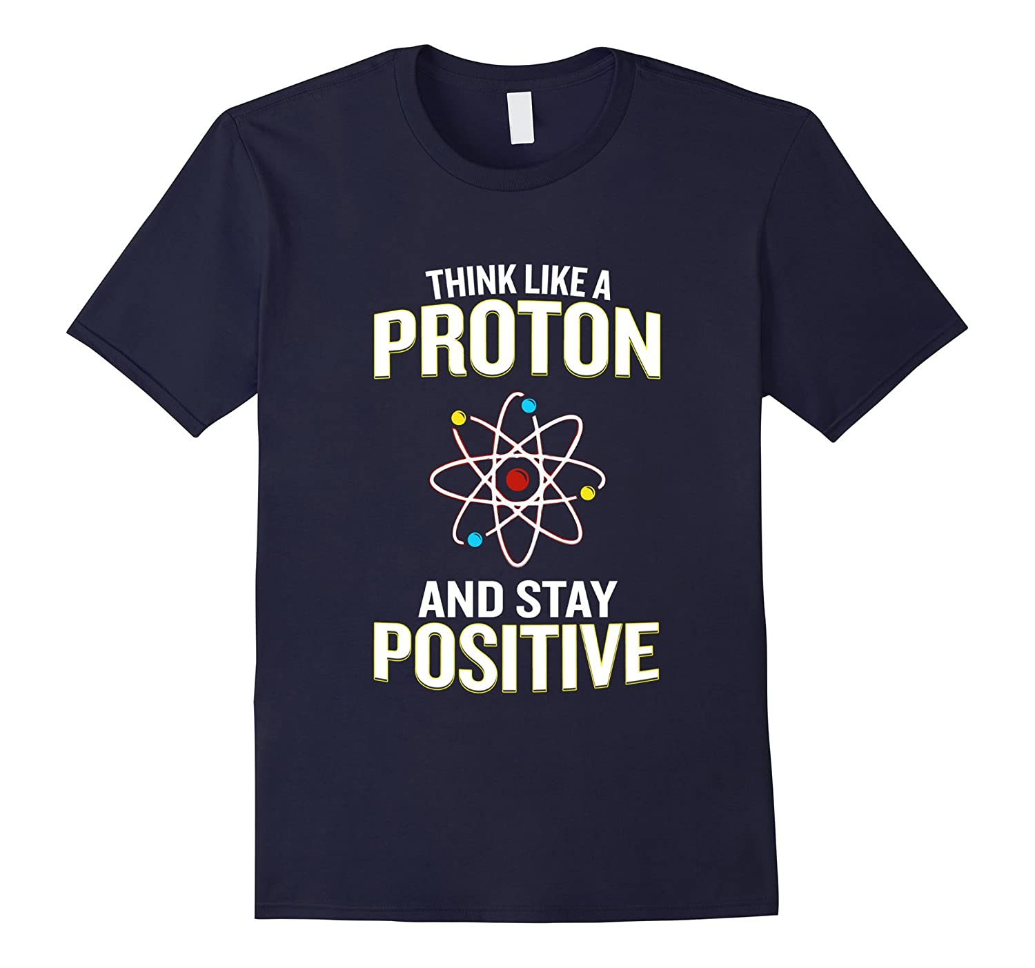 Think Like A Proton And Stay Positive T-Shirt Pun Quote Gift-CD