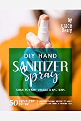 DIY Hand Sanitizer Spray Guide to Fight Viruses & Bacteria: 50 Sanitizer Spray Instructional Recipes to Help Keep Your Family Protected Kindle Edition