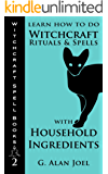 Learn How to Do Witchcraft Rituals and Spells with Household Ingredients (Witchcraft Spell Books Book 2)