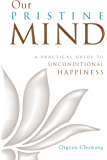 Our Pristine Mind: A Practical Guide to Unconditional Happiness