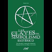 Las claves del simbolismo esotérico. Para descubrir y comprender el misterioso lenguaje esotérico, sus códigos y sus secretos