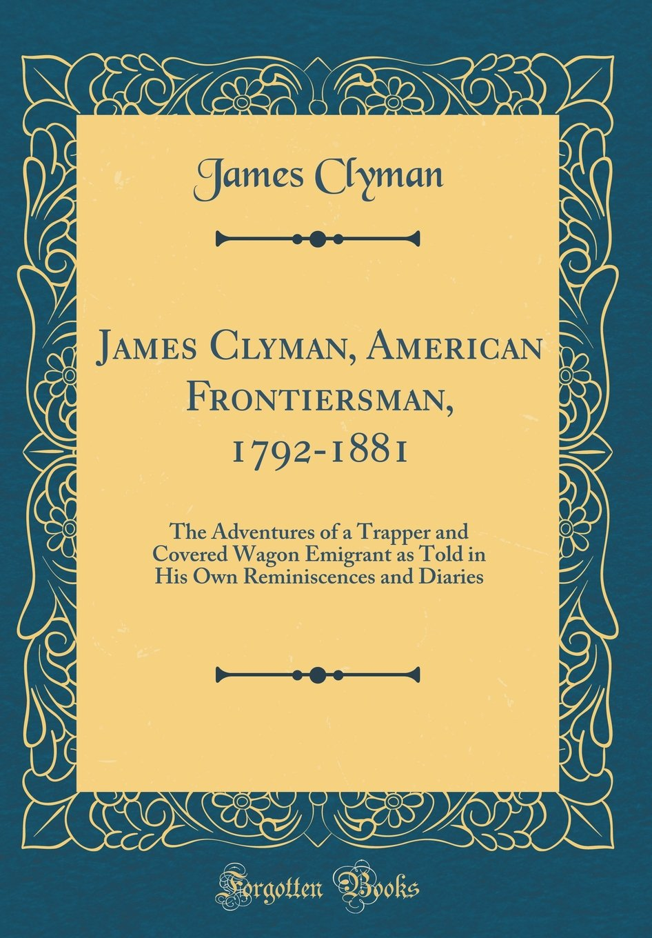 James Clyman, American Frontiersman, 1792-1881: The Adventures of a Trapper and Covered Wagon Emigrant as Told in His Own Reminiscences and Diaries (Classic Reprint) ebook