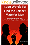 1,000 Words to: FIND THE PERFECT MATE FOR MEN: How to Find the Perfect Mate Even If You're Not Rich, Handsome and Charismatic