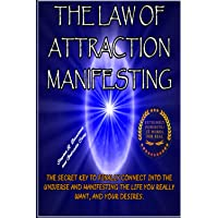 LAW OF ATTRACTION MANIFESTING: THE SECRET KEY TO FINALLY CONNECT INTO THE UNIVERSE AND MANIFESTING THE LIFE YOU REALLY WANT, AND YOUR DESIRES.
