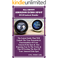 ALL ABOUT AMAZON ECHO SPOT 2018 Latest Guide: The Latest Guide That Will Unlock The True Potentials & Functionalities Of Your Amazon Echo Spot & Also Exposing You To The Tricks & Tips Of Getting...