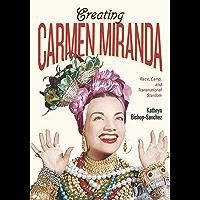 Creating Carmen Miranda: Race, Camp, and Transnational Stardom (Performing Latin American and Caribbean Identities)