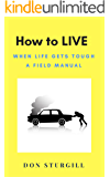 How to LIVE: When Life Gets Tough - A Field Manual (Roadturn Principles Book 1)
