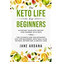 Keto Diet For Beginners: The Keto Life - Kick Start Your Keto Weight Loss Journey In 10 Days: The Ultimate Low Carb…