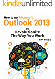 How to use Microsoft Outlook 2013 to Revolutionize The Way You Work