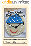 You Only Retire Once: A Baby Boomer Looks at Health, Finance, Retirement, Grown-up Children . . . and How Time Flies