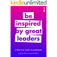 A Practical Guide to Leadership: Be Inspired by Great Leaders (Introducing...)