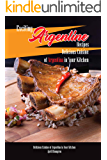 Exciting Argentine Recipes Delicious Cuisine of Argentina in Your Kitchen: Delicious Meals from Authentic Cuisine of Argentine