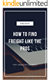 How To Find Freight Like The Pros : Industry Secrets to Finding the Top Paying Freight