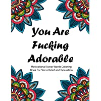 You are Fucking Adorable: Motivational Swear Words Coloring Book For Stress Relief and Relaxation | Featuring Mandalas, Flowers, Paisley Pattern in Easy, Fun Adult Coloring Boosks