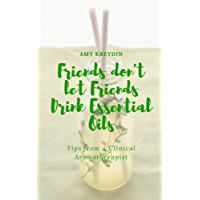 Friends Don't Let Friends Drink Essential Oils (Tips from a Clinical Aromatherapist Book 1)