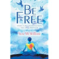 Be Free: A Holistic Guide to Freedom from Anxiety, Stress and Low Mood for Life