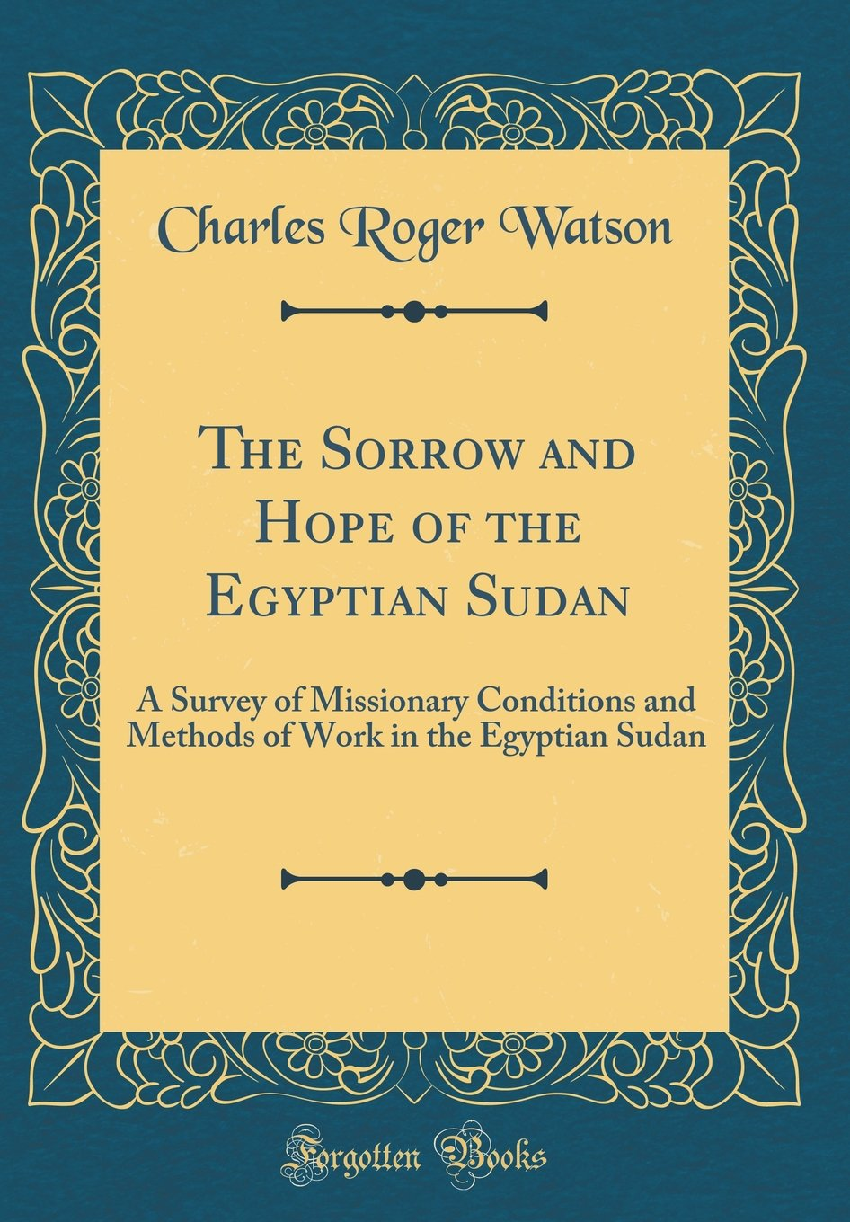 The Sorrow and Hope of the Egyptian Sudan: A Survey of Missionary Conditions and Methods of Work in the Egyptian Sudan (Classic Reprint)