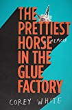 The Prettiest Horse in the Glue Factory: A Memoir