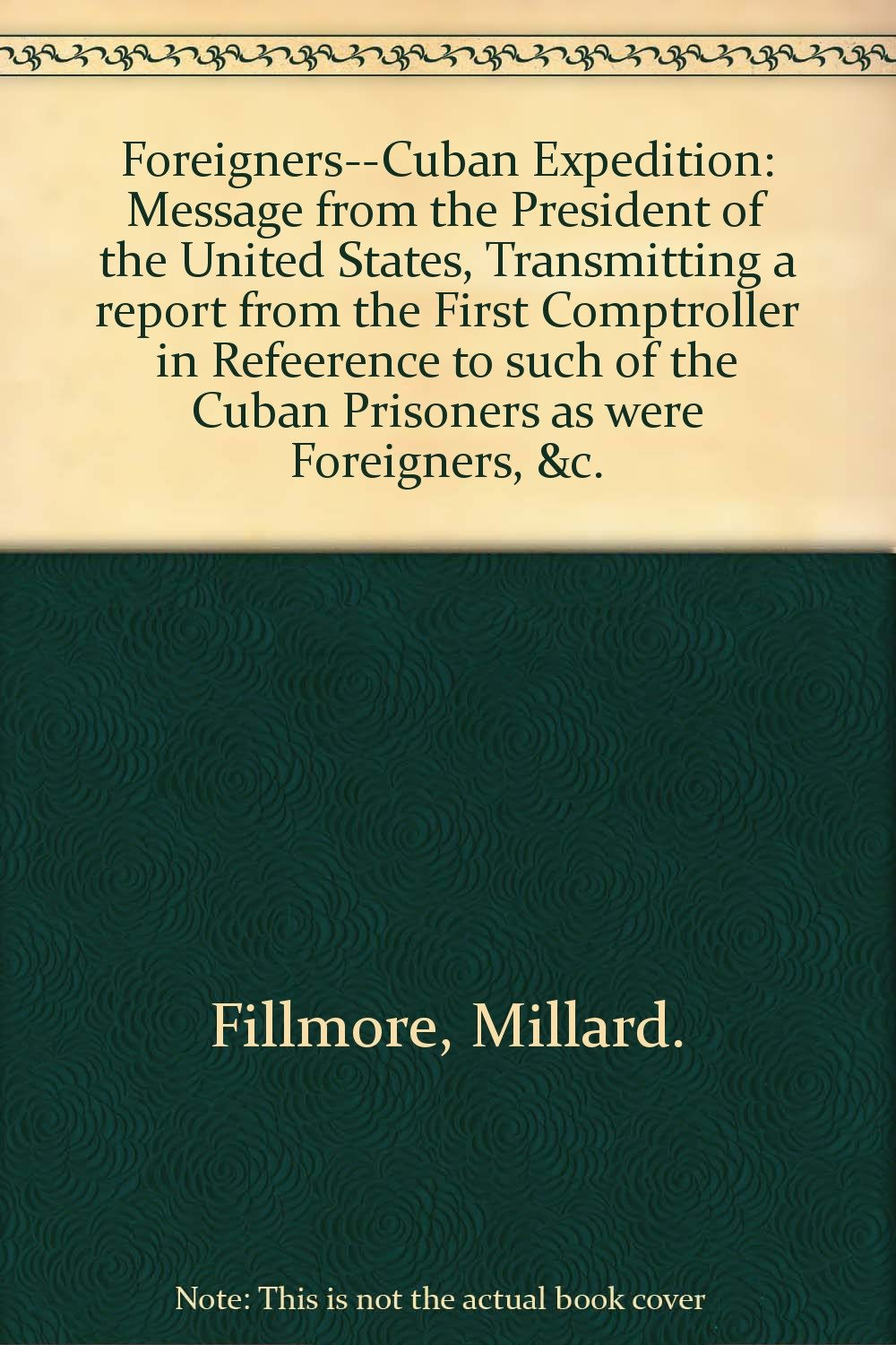 240fea1696 Foreigners - Cuban Expedition. Message ... transmitting A report from the  First Comptroller in reference to such of the Cuban prisoners as were  foreigners