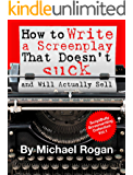 """How to Write a Screenplay That Doesn't Suck and Will Actually Sell: Your Ultimate, No-Nonsense Screenwriting 101 for Writing a Screenplay ((Book 1 of the ... Writing Made Stupidly Easy"""" Collection))"""