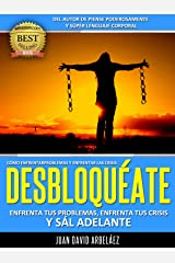 DESBLOQUÉATE: Enfrenta Tus Problemas, Enfrenta Las Crisis Y Sál Adelante: Cómo Enfrentar y Superar Las Crisis y La Adversidad (PNL YA nº 2) (Spanish Edition) Kindle Edition