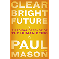 Clear Bright Future: A Radical Defence of the Human Being (English Edition)