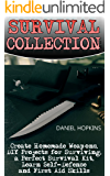 Survival Collection: Create Homemade Weapons, DIY Projects for Surviving, a Perfect Survival Kit, Learn Self-Defense and First Aid Skills