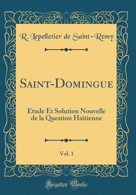Saint-Domingue, Vol. 1: Étude Et Solution Nouvelle de la Question Haïtienne (Classic Reprint) (French Edition)