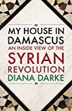 My House in Damascus – An Inside View of the Syrian Revolution