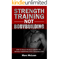 Strength Training NOT Bodybuilding: How To Build Muscle & Burn Fat...Without Morphing Into A Bodybuilder (Strength Training 101, Book 1)
