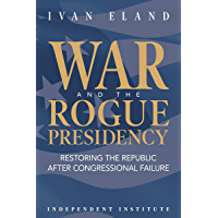 War and the Rogue Presidency: Restoring the Republic after Congressional Failure (Independent Institute Studies in Political Economy) (English Edition)