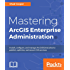 Mastering ArcGIS Enterprise Administration: Install, configure, and manage ArcGIS Enterprise to publish, optimize, and secure GIS services