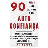 90 Dicas para Turbinar a sua AUTOCONFIANÇA: Aparência, vida social, trabalho, desenvolvimento pessoal, linguagem corporal, me
