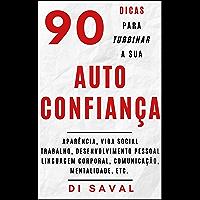 90 Dicas para Turbinar a sua AUTOCONFIANÇA: Aparência, vida social, trabalho, desenvolvimento pessoal, linguagem…