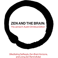 Zen and the Brain: The James H. Austin Omnibus Edition (Meditating Selflessly, Zen-Brain Horizons, and Living Zen Remindfully) (The MIT Press Book 1)