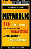 METABOLIC: 10 Trucchi per Accelerare il Tuo Metabolismo e Dimagrire Velocemente  in 3 settimane (senza la dieta) (Bestseller  Dimagrire Velocemente)