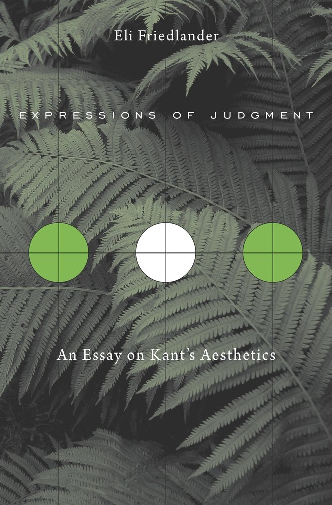 expressions of judgment an essay on kant s aesthetics eli  expressions of judgment an essay on kant s aesthetics eli friedlander 9780674368200 com books