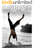 Choose Happiness: The Power of Happiness on Your Mind, Body, Relationships, Money and Career - Your Guide to Live a Happy Life Abundant with Love and Success ... is a Choice, Self Love, Empowerment Book 1)