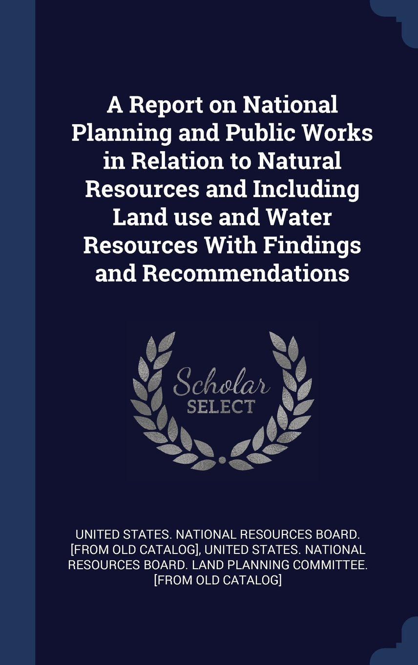 Download A Report on National Planning and Public Works in Relation to Natural Resources and Including Land use and Water Resources With Findings and Recommendations pdf epub