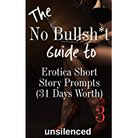The No Bullsh*t Guide  To Erotica Short Story Prompts (for 31 Days) (Write Erotica for Money): Write for Money (The No Bullsh*t Guide to Writing Erotica Book 4)