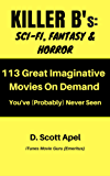 Killer B's: Sci-Fi, Fantasy & Horror: 113 Great Imaginative Movies On Demand You've (Probably) Never Seen (Killer B's Movie Guides)