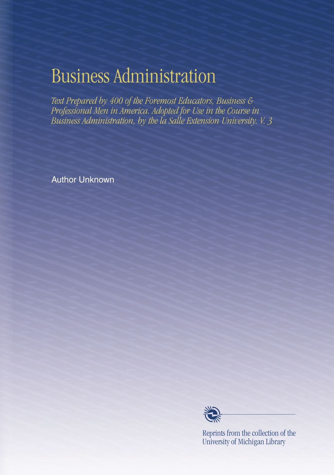 Read Online Business Administration: Text Prepared by 400 of the Foremost Educators, Business & Professional Men in America. Adopted for Use in the Course in ... by the la Salle Extension University. V. 3 ebook
