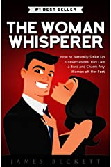 The Woman Whisperer: How to Naturally Strike Up Conversations, Flirt Like a Boss, and Charm Any Woman Off Her Feet Kindle Edition