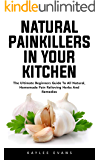 Natural Painkillers In Your Kitchen: The Ultimate Beginners Guide To All Natural, Homemade Pain Relieving Herbs And Remedies