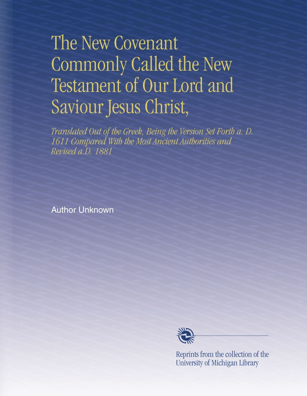 The New Covenant Commonly Called the New Testament of Our Lord and Saviour Jesus Christ,: Translated Out of the Greek, Being the Version Set Forth a. ... Ancient Authorities and Revised a.D. 1881 ebook