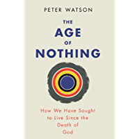 The Age of Nothing: How We Have Sought To Live Since The Death of God