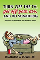 Turn off Your Television, Get off Your Ass, and Do Something: Helpful Tips for Feeling Better and Being More Healthy (Get Motivated) (Volume 1) Paperback