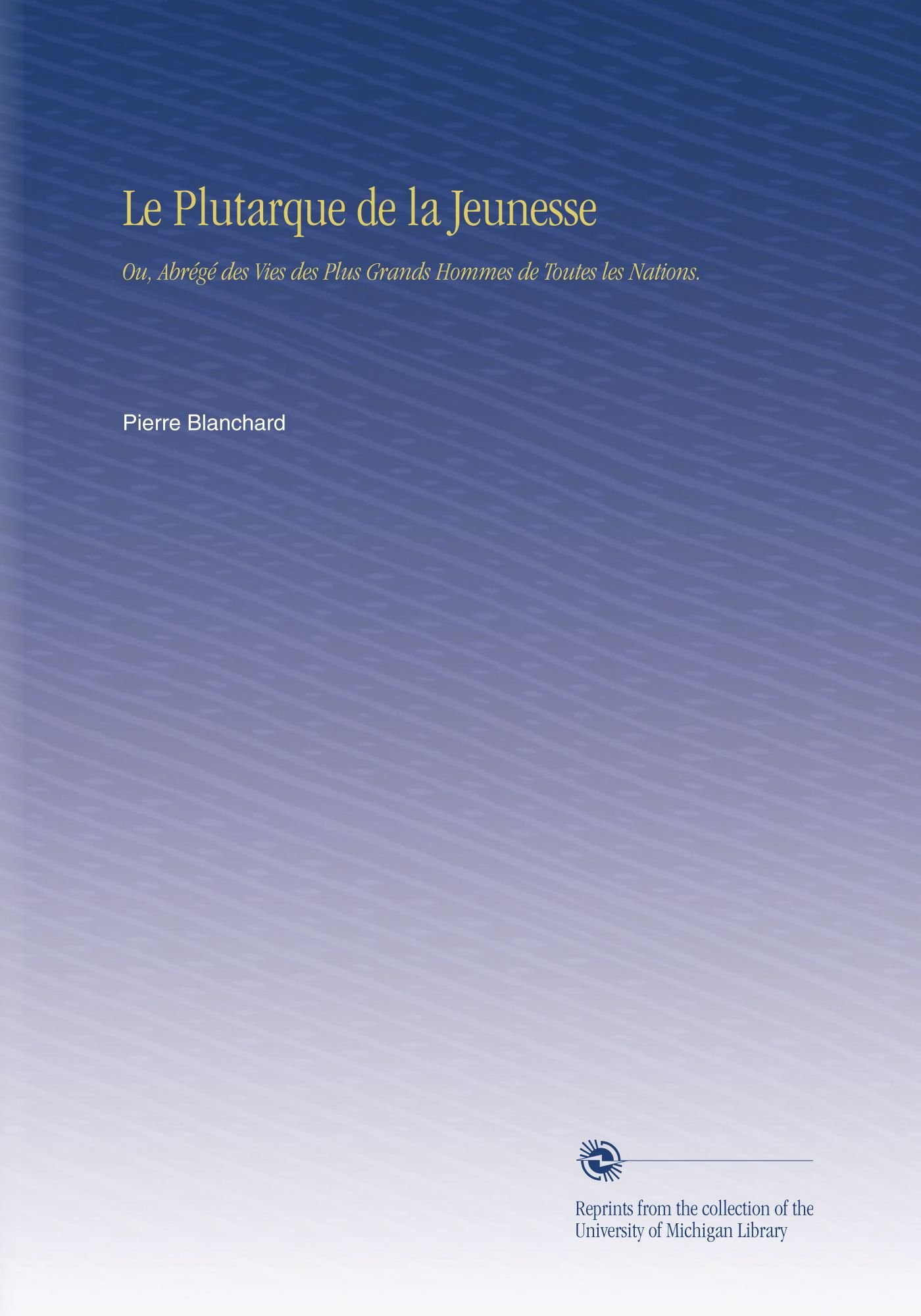 Le Plutarque de la Jeunesse: Ou, Abrégé des Vies des Plus Grands Hommes de Toutes les Nations. (French Edition) ebook